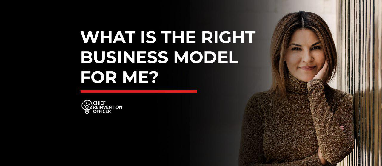 WHAT IS THE RIGHT BUSINESS MODEL FOR ME?